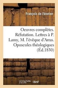 Oeuvres Completes. Refutation. Lettres Au P. Lamy, A M. L'Eveque D'Arras. Opuscules Theologiques