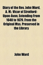 Diary of the REV. John Ward, A. M.; Vicar of Stratford-Upon-Avon, Extending from 1648 to 1679. from the Original Mss. Preserved in the Library of the