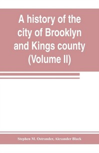 A history of the city of Brooklyn and Kings county (Volume II)