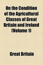 On the Condition of the Agricultural Classes of Great Britain and Ireland Volume 1