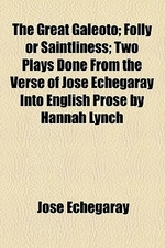 The Great Galeoto; Folly or Saintliness Two Plays Done from the Verse of Jos Echegaray Into English Prose by Hannah Lynch
