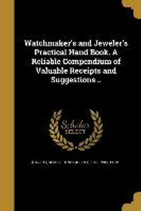 Watchmaker's and Jeweler's Practical Hand Book. a Reliable Compendium of Valuable Receipts and Suggestions ..