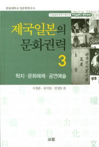 제국일본의 문화권력. 3: 학지,문화매체,공연예술