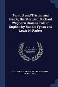Parsifal and Tristan and Isolde; The Stories of Richard Wagner's Dramas Told in English by Randle Fynes and Louis N. Parker