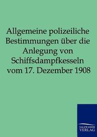 Allgemeine Polizeiliche Bestimmungen Uber Die Anlegung Von Schiffsdampfkesseln Vom 17. Dezember 1908