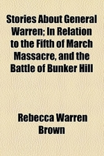 Stories about General Warren; In Relation to the Fifth of March Massacre, and the Battle of Bunker Hill