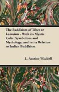 The Buddhism of Tibet or Lamaism - With Its Mystic Cults, Symbolism and Mythology, and in Its Relation to Indian Buddhism