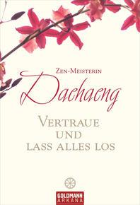 Vertraue und Lass Alles Los - Lehre und Unterweisung der Zen-Meisterin Daehaeng