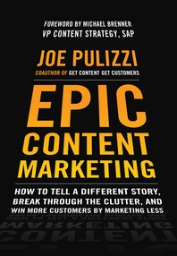Epic Content Marketing  How to Tell a Different Story, Break through the Clutter, and Win More Custo