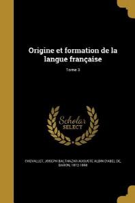 Origine Et Formation de La Langue Francaise; Tome 3