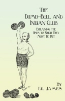 The Dumb-Bell and Indian Club - Explaining the Uses to Which They Must Be Put, with Numerous Illustrations of the Various Movements; Also A Treatise o