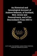 An Historical and Genealogical Account of Andrew Robeson, of Scotland, New Jersey and Pennsylvania, and of His Descendants from 1653 to 1916
