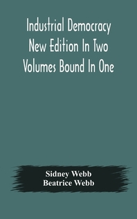 Industrial democracy New Edition In Two Volumes Bound In One