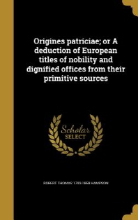 Origines Patriciae; Or a Deduction of European Titles of Nobility and Dignified Offices from Their Primitive Sources