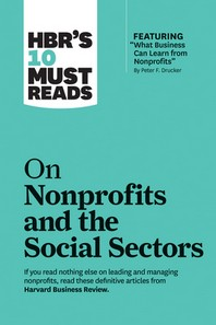 Hbr's 10 Must Reads on Nonprofits and the Social Sectors (Featuring What Business Can Learn from Nonprofits by Peter F. Drucker)