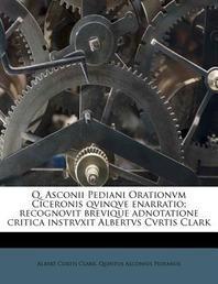 Q. Asconii Pediani Orationvm Ciceronis Qvinqve Enarratio; Recognovit Brevique Adnotatione Critica Instrvxit Albertvs Cvrtis Clark