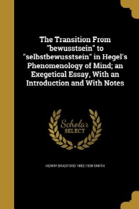 The Transition from Bewusstsein to Selbstbewusstsein in Hegel's Phenomenology of Mind; An Exegetical Essay, with an Introduction and with Notes