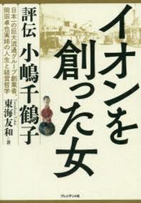 イオンを創った女 評傳小嶋千鶴子 日本一の巨大流通グル-プ創業者,岡田卓也實姉の人生と經營哲學