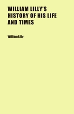 William Lilly's History of His Life and Times