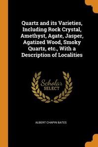 Quartz and Its Varieties, Including Rock Crystal, Amethyst, Agate, Jasper, Agatized Wood, Smoky Quartz, Etc., with a Description of Localities