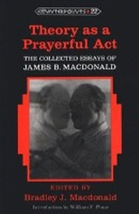 Theory as a Prayerful Act; The Collected Essays of James B. Macdonald - Edited by Bradley J. Macdonald