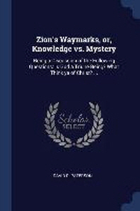 Zion's Waymarks, Or, Knowledge vs. Mystery