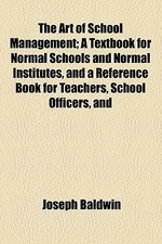 The Art of School Management; A Textbook for Normal Schools and Normal Institutes, and a Reference Book for Teachers, School Officers, and Parents
