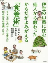 伊豆の山奧に住む仙人から敎わったからだがよみがえる「食養術」 ダメなボクのからだを變えた秋山先生の食養ごはん