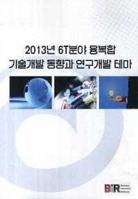 2013년 6T분야 융복합 기술개발 동향과 연구개발 테마