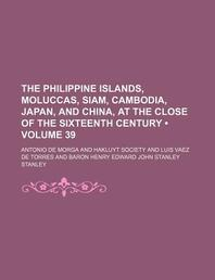 The Philippine Islands, Moluccas, Siam, Cambodia, Japan, and China, at the Close of the Sixteenth Century (Volume 39)