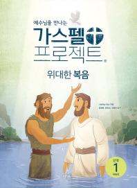 예수님을 만나는 가스펠 프로젝트 신약. 1: 위대한 복음(저학년)