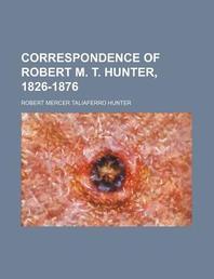 Correspondence of Robert M. T. Hunter, 1826-1876