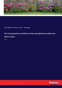 The Correspondence and Diaries of the Late Right Honourable John Wilson Croker