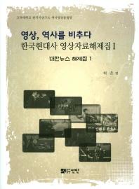 영상, 역사를 비추다: 대한뉴스 해제집. 1