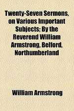 Twenty-Seven Sermons, on Various Important Subjects; By the Reverend William Armstrong, Belford, Northumberland