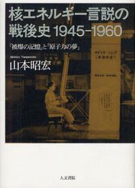 核エネルギ-言說の戰後史1945-1960 「被爆の記憶」と「原子力の夢」