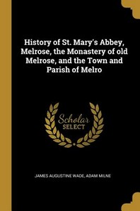 History of St. Mary's Abbey, Melrose, the Monastery of Old Melrose, and the Town and Parish of Melro