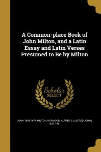 A Common-Place Book of John Milton, and a Latin Essay and Latin Verses Presumed to Be by Milton