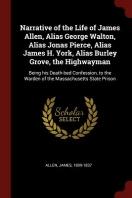 Narrative of the Life of James Allen, Alias George Walton, Alias Jonas Pierce, Alias James H. York, Alias Burley Grove, the Highwayman