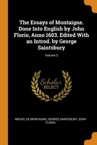 The Essays of Montaigne. Done Into English by John Florio, Anno 1603. Edited with an Introd. by George Saintsbury; Volume 3