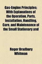 Gas-Engine Principles; With Explanations of the Operation, Parts, Installation, Handling, Care, and Maintenance of the Small Stationary and Marine Eng