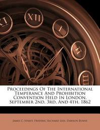 Proceedings of the International Temperance and Prohibition Convention Held in London, September 2nd, 3rd, and 4th, 1862