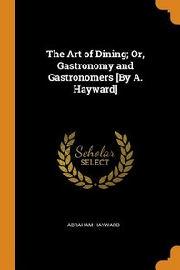 The Art of Dining; Or, Gastronomy and Gastronomers [by A. Hayward]