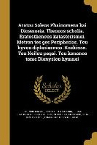 Aratou Soleōs Phainomena kai Diosēmeia. Theōnos scholia. Eratosthenous katasterismoi. Metron tēs gēs Peripherias. Tou ky