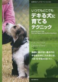 いつでもどこでもデキる犬に育てるテクニック 誘惑に負けない集中力とやる氣を手に入れるには,1日10分あればいい.