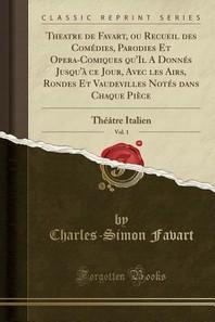 Theatre de Favart, Ou Recueil Des Comedies, Parodies Et Opera-Comiques Qu'il a Donnes Jusqu'a Ce Jour, Avec Les Airs, Rondes Et Vaudevilles Notes Dans