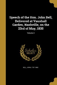 Speech of the Hon. John Bell, Delivered at Vauxhall Garden, Nashville, on the 23rd of May, 1835; Volume 2