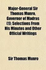 Major-General Sir Thomas Munro, Governor of Madras (Volume 1); Selections from His Minutes and Other Official Writings
