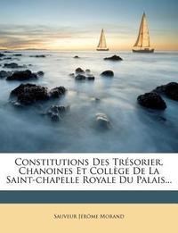 Constitutions Des Tresorier, Chanoines Et College de La Saint-Chapelle Royale Du Palais...