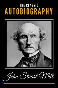 The Classic Autobiography of John Stuart Mill